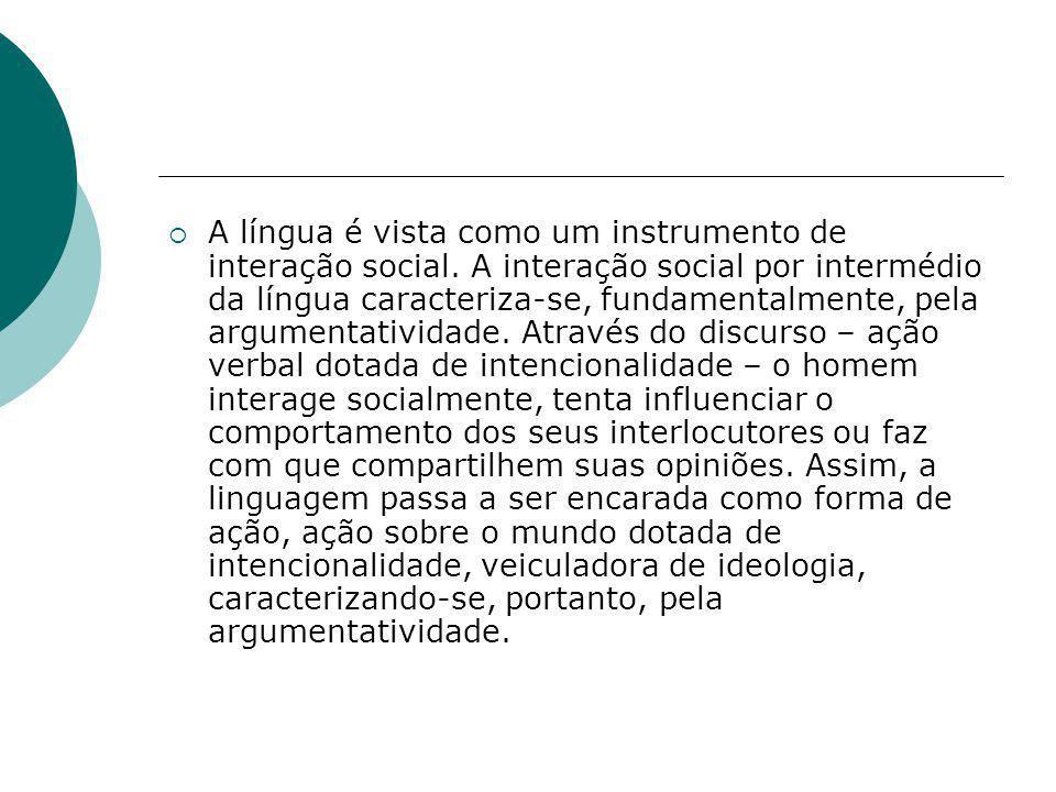 A língua é vista como um instrumento de interação social. A interação social por intermédio da língua caracteriza-se, fundamentalmente, pela argumenta