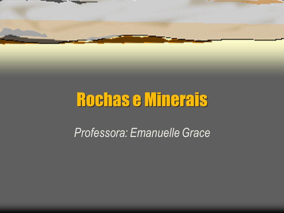 Rochas e Minerais Professora: Emanuelle Grace