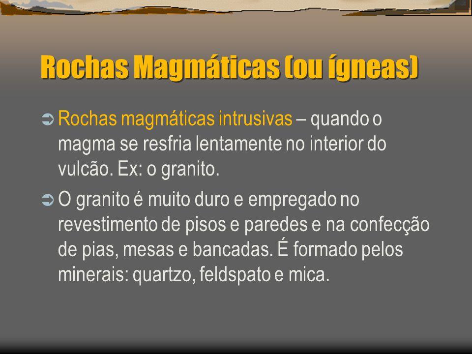 Rochas magmáticas intrusivas – quando o magma se resfria lentamente no interior do vulcão. Ex: o granito. O granito é muito duro e empregado no revest