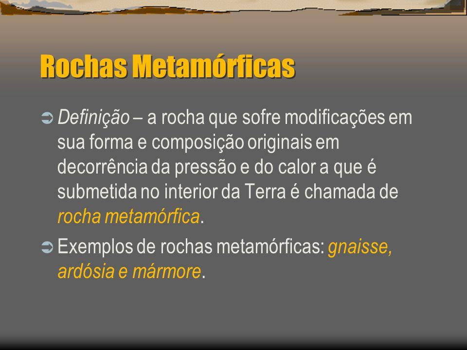 Rochas Metamórficas Definição – a rocha que sofre modificações em sua forma e composição originais em decorrência da pressão e do calor a que é submet