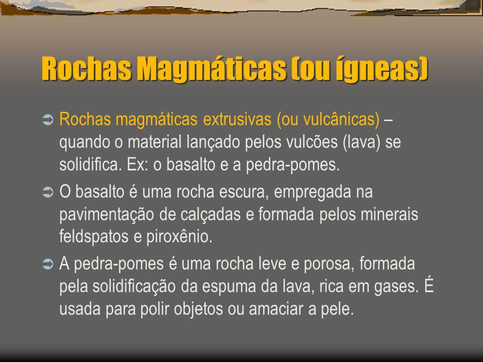 Rochas Magmáticas (ou ígneas) Rochas magmáticas extrusivas (ou vulcânicas) – quando o material lançado pelos vulcões (lava) se solidifica. Ex: o basal