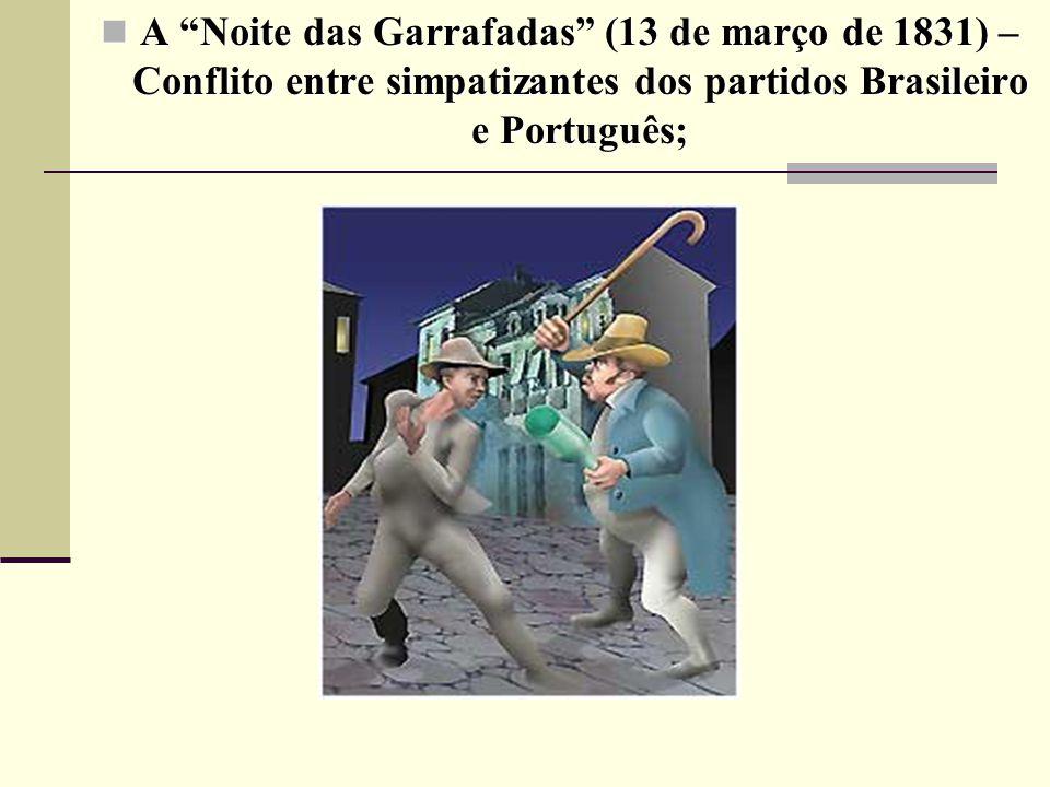 A Noite das Garrafadas (13 de março de 1831) – Conflito entre simpatizantes dos partidos Brasileiro e Português; A Noite das Garrafadas (13 de março de 1831) – Conflito entre simpatizantes dos partidos Brasileiro e Português;
