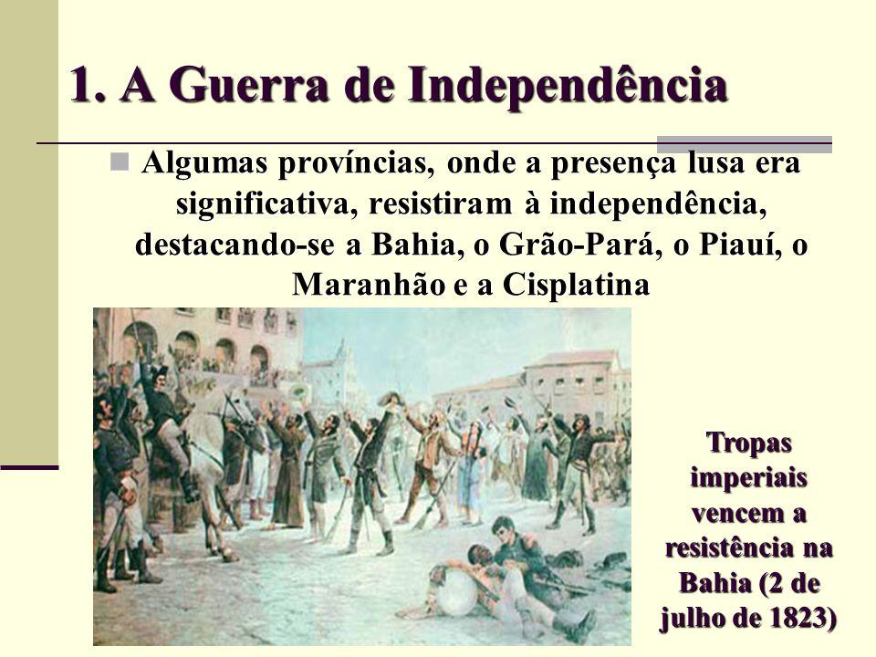 1. A Guerra de Independência Algumas províncias, onde a presença lusa era significativa, resistiram à independência, destacando-se a Bahia, o Grão-Par
