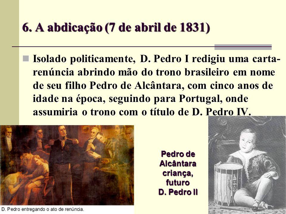 6.A abdicação (7 de abril de 1831) Isolado politicamente, D.