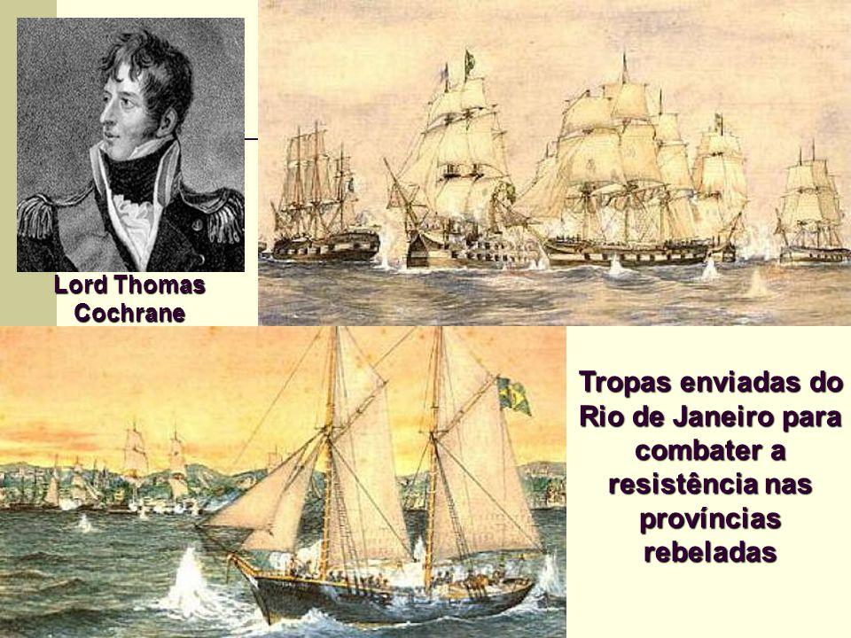 Tropas enviadas do Rio de Janeiro para combater a resistência nas províncias rebeladas Lord Thomas Cochrane