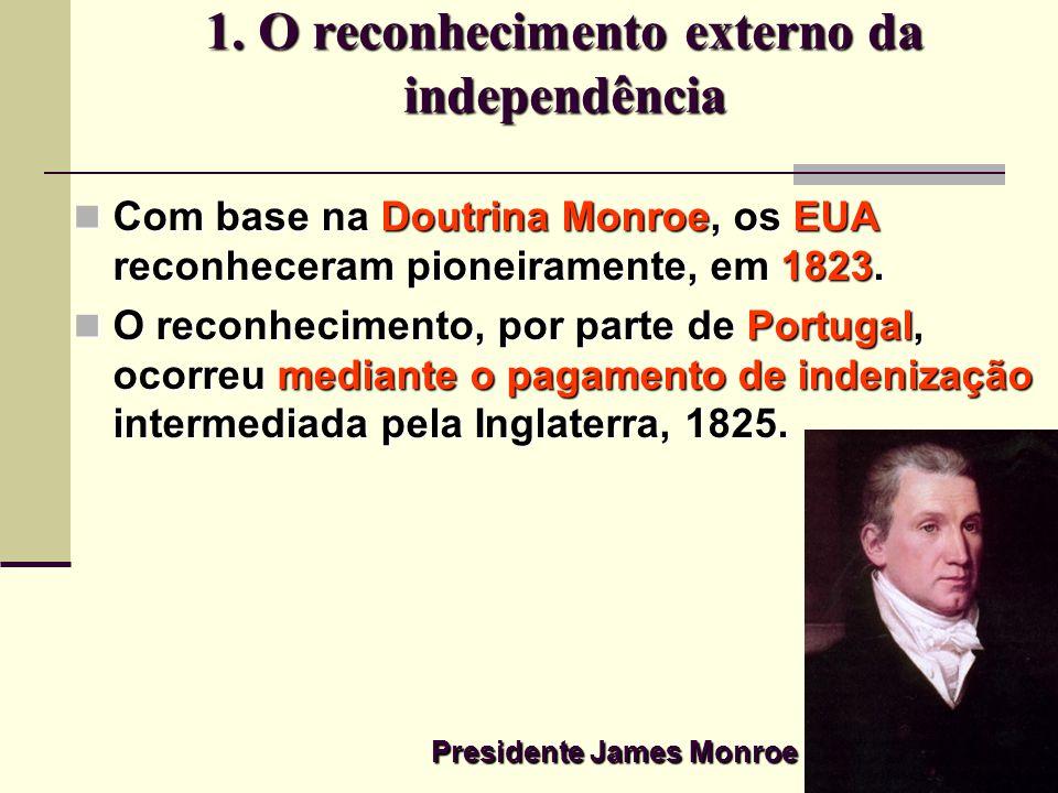 1. O reconhecimento externo da independência Com base na Doutrina Monroe, os EUA reconheceram pioneiramente, em 1823. Com base na Doutrina Monroe, os