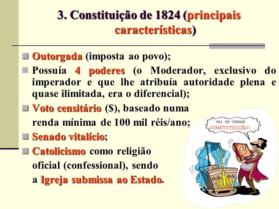 3. Constituição de 1824 (principais características) Outorgada (imposta ao povo); Outorgada (imposta ao povo); Possuía 4 poderes (o Moderador, exclusi