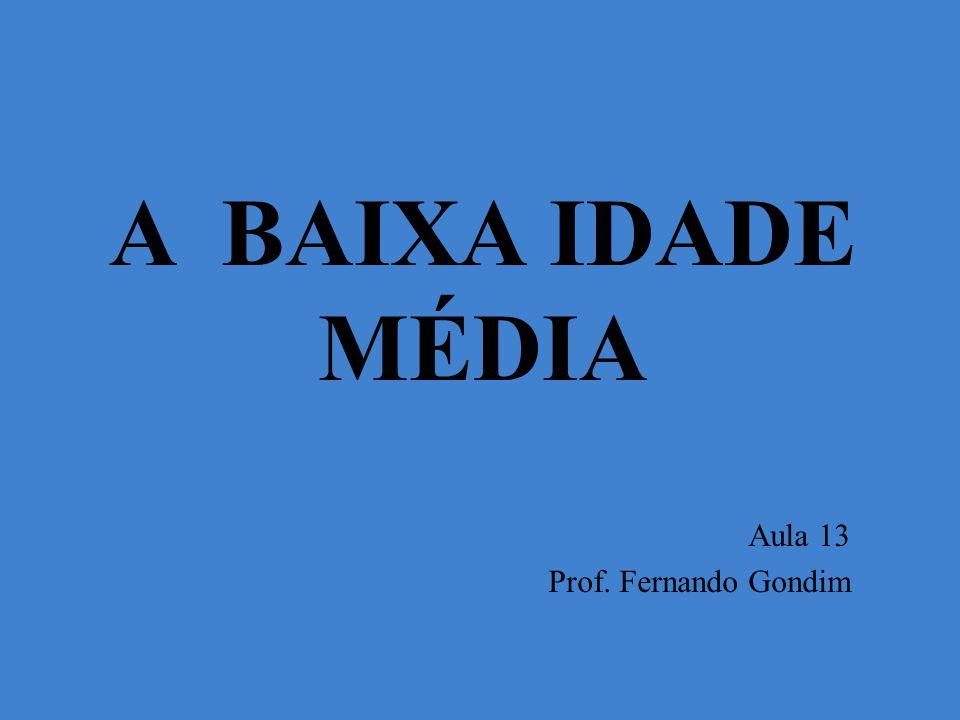 A BAIXA IDADE MÉDIA Aula 13 Prof. Fernando Gondim