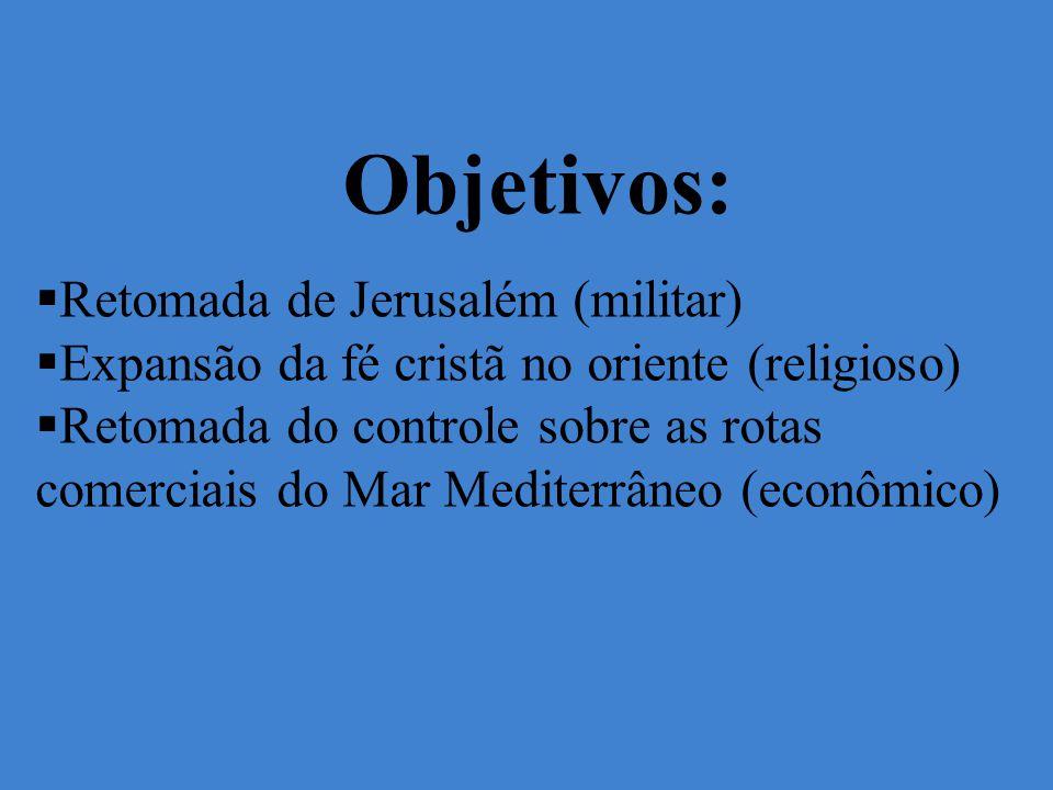 Objetivos: Retomada de Jerusalém (militar) Expansão da fé cristã no oriente (religioso) Retomada do controle sobre as rotas comerciais do Mar Mediterrâneo (econômico)
