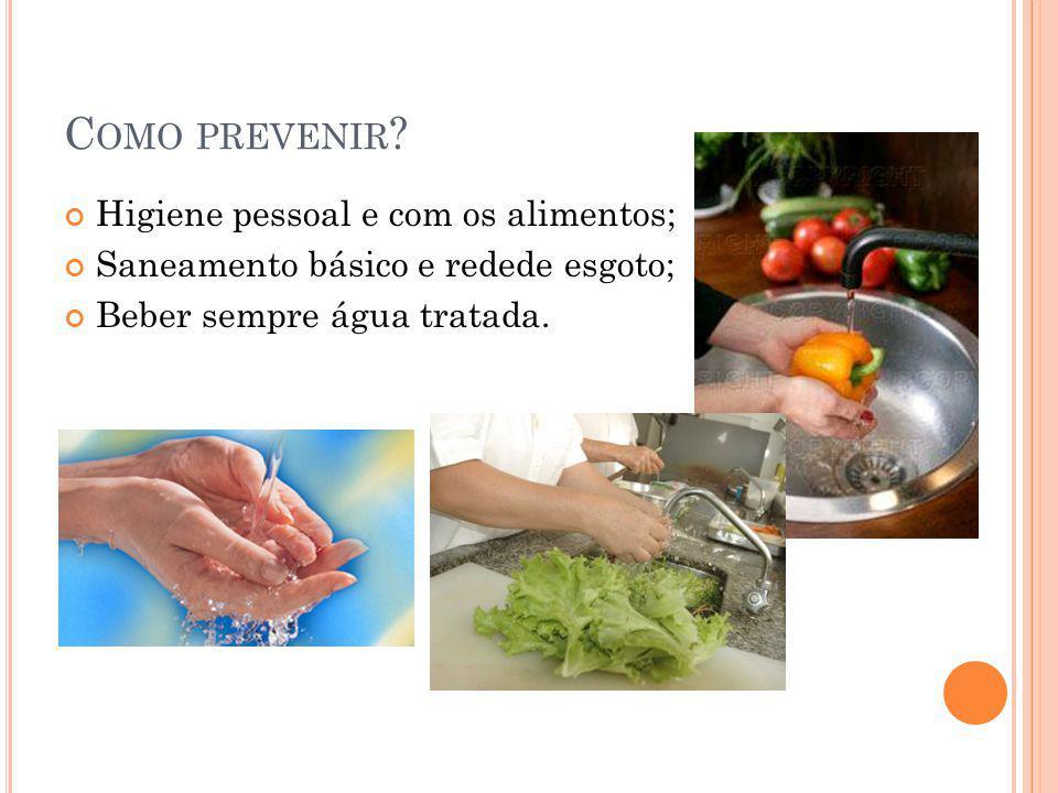 C OMO PREVENIR ? Higiene pessoal e com os alimentos; Saneamento básico e redede esgoto; Beber sempre água tratada.