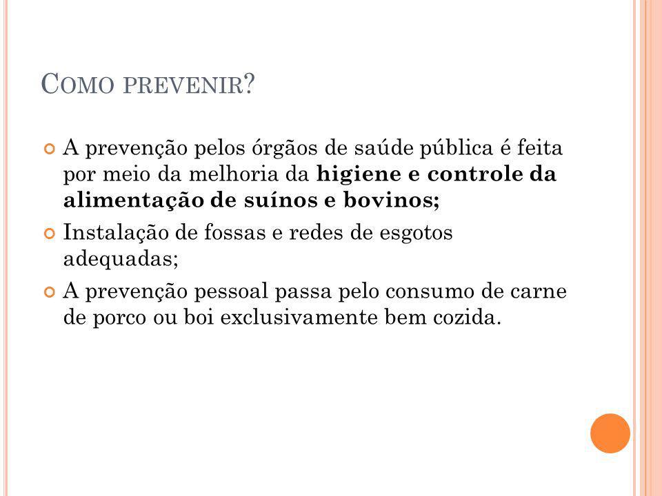 C OMO PREVENIR ? A prevenção pelos órgãos de saúde pública é feita por meio da melhoria da higiene e controle da alimentação de suínos e bovinos; Inst