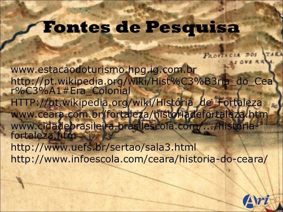 Fontes de Pesquisa www.estacaodoturismo.hpg.ig.com.br http://pt.wikipedia.org/wiki/Hist%C3%B3ria_do_Cea r%C3%A1#Era_Colonial HTTP://pt.wikipedia.org/wiki/História_de_Fortaleza www.ceara.com.br/fortaleza/historiadefortaleza.htm www.cidadebrasileira.brasilescola.com/.../historia- fortaleza.htm http://www.uefs.br/sertao/sala3.html http://www.infoescola.com/ceara/historia-do-ceara/