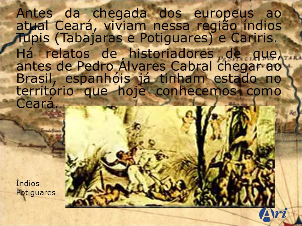 Antes da chegada dos europeus ao atual Ceará, viviam nessa região índios Tupis (Tabajaras e Potiguares) e Cariris.