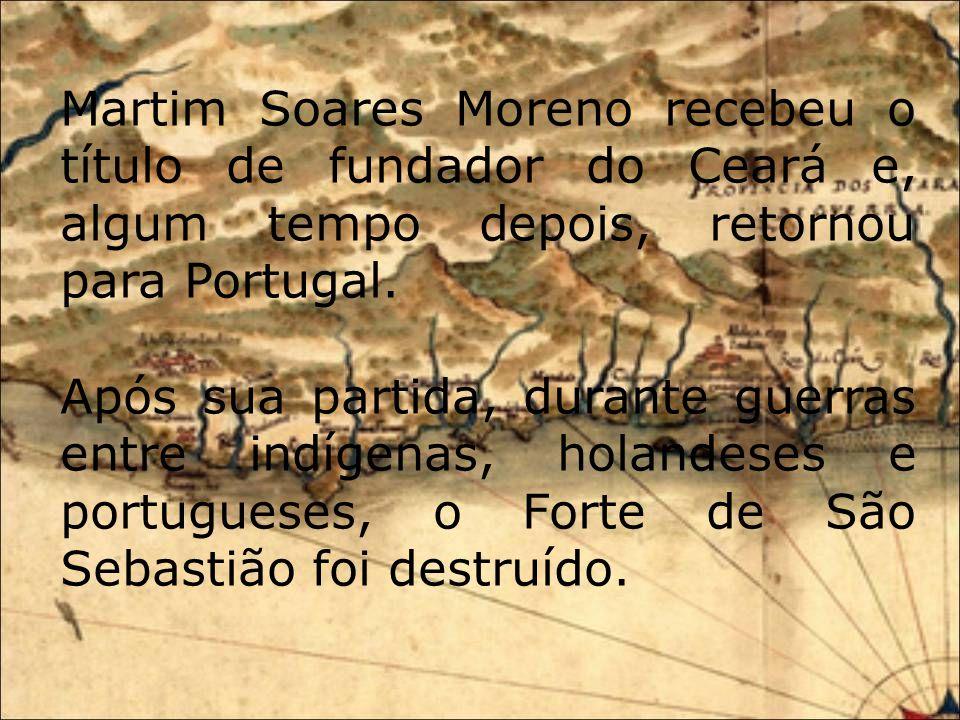 Martim Soares Moreno recebeu o título de fundador do Ceará e, algum tempo depois, retornou para Portugal.