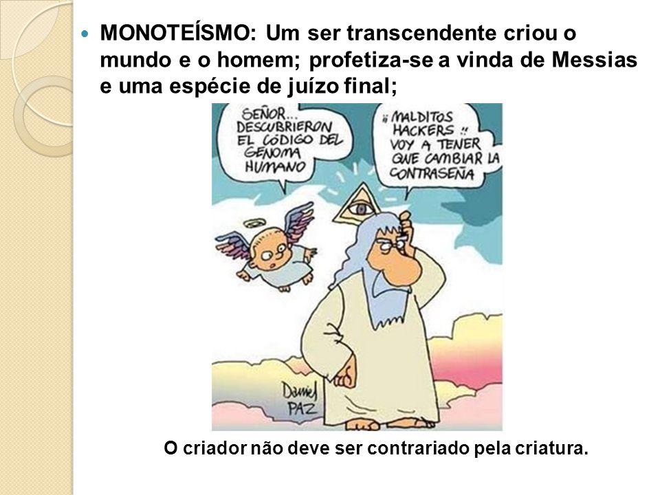 MONOTEÍSMO: Um ser transcendente criou o mundo e o homem; profetiza-se a vinda de Messias e uma espécie de juízo final; O criador não deve ser contrariado pela criatura.