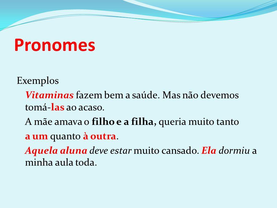 Pronomes Exemplos Vitaminas fazem bem a saúde. Mas não devemos tomá-las ao acaso. A mãe amava o filho e a filha, queria muito tanto a um quanto à outr