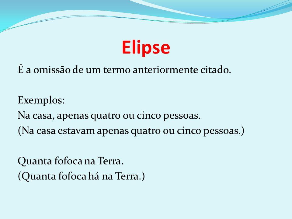 Elipse É a omissão de um termo anteriormente citado. Exemplos: Na casa, apenas quatro ou cinco pessoas. (Na casa estavam apenas quatro ou cinco pessoa