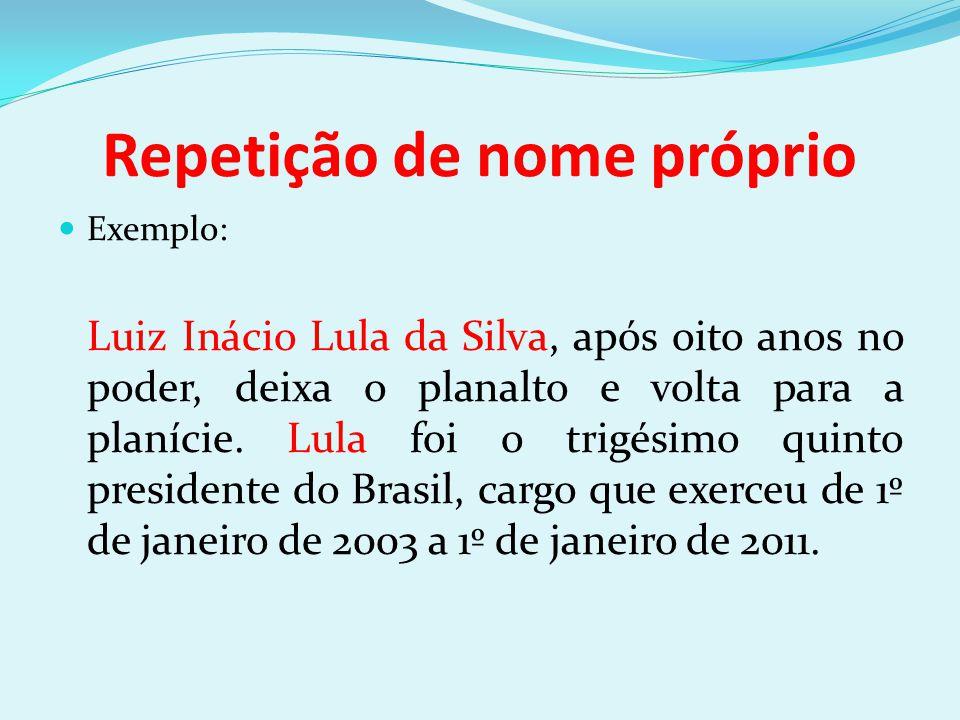 Repetição de nome próprio Exemplo: Luiz Inácio Lula da Silva, após oito anos no poder, deixa o planalto e volta para a planície. Lula foi o trigésimo