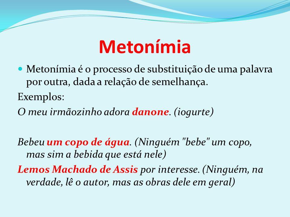 Metonímia Metonímia é o processo de substituição de uma palavra por outra, dada a relação de semelhança. Exemplos: O meu irmãozinho adora danone. (iog