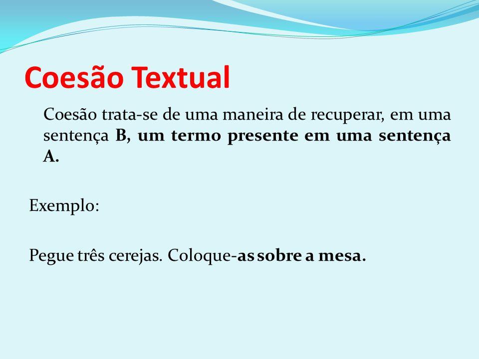 Coesão Textual Coesão trata-se de uma maneira de recuperar, em uma sentença B, um termo presente em uma sentença A. Exemplo: Pegue três cerejas. Coloq