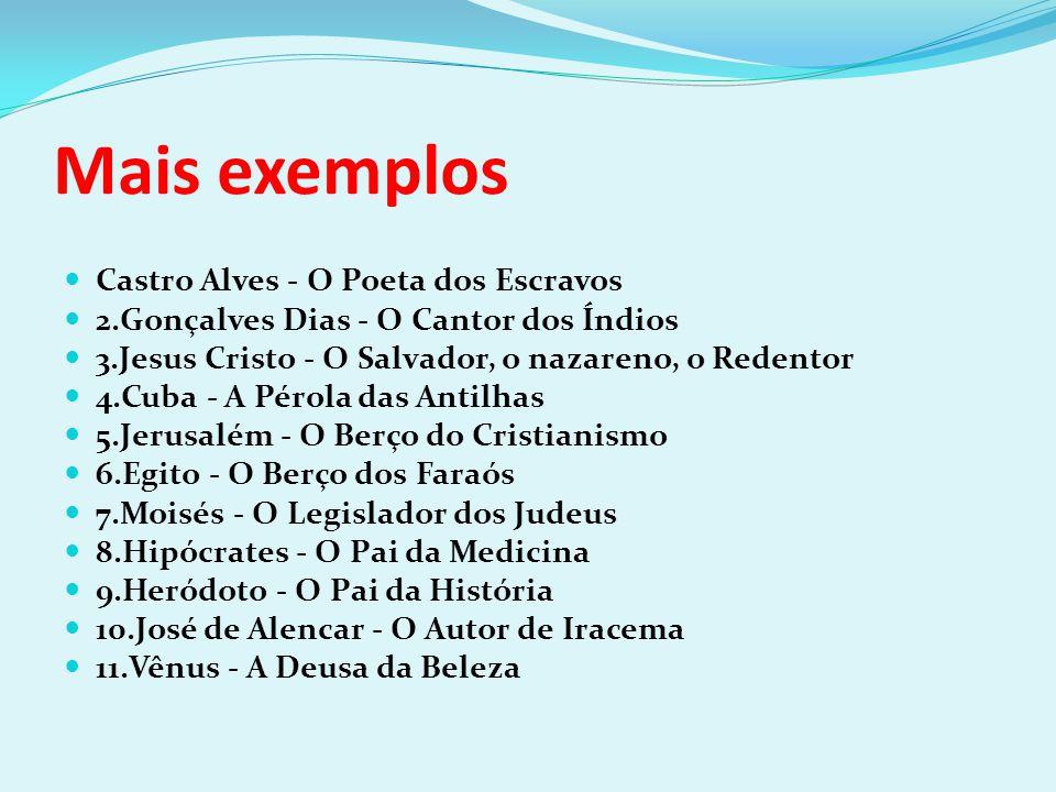 Mais exemplos Castro Alves - O Poeta dos Escravos 2.Gonçalves Dias - O Cantor dos Índios 3.Jesus Cristo - O Salvador, o nazareno, o Redentor 4.Cuba -