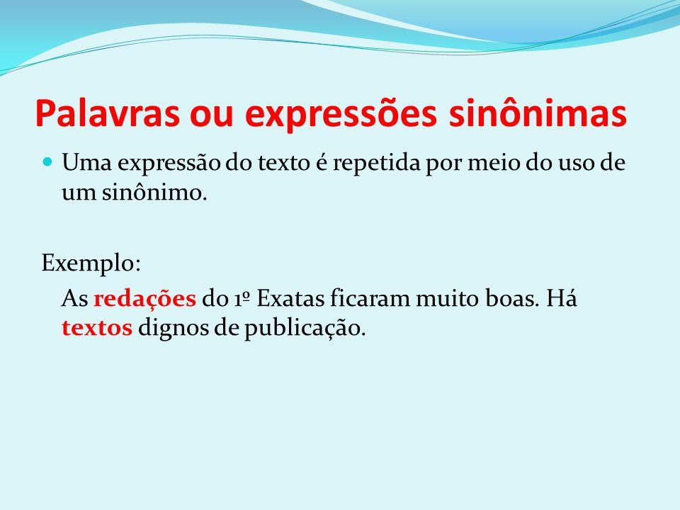 Palavras ou expressões sinônimas Uma expressão do texto é repetida por meio do uso de um sinônimo. Exemplo: As redações do 1º Exatas ficaram muito boa