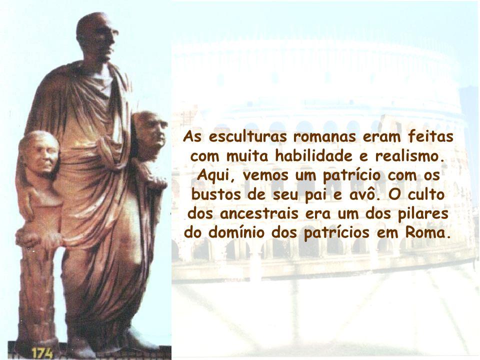 As esculturas romanas eram feitas com muita habilidade e realismo. Aqui, vemos um patrício com os bustos de seu pai e avô. O culto dos ancestrais era