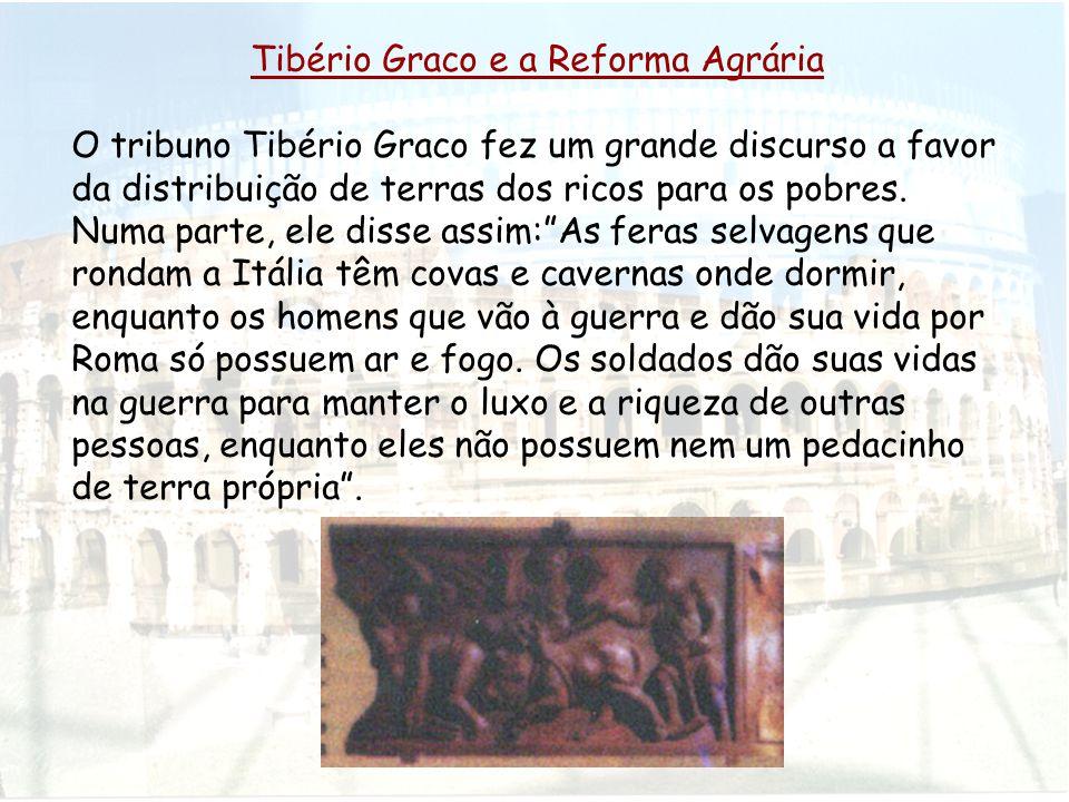 Tibério Graco e a Reforma Agrária O tribuno Tibério Graco fez um grande discurso a favor da distribuição de terras dos ricos para os pobres. Numa part