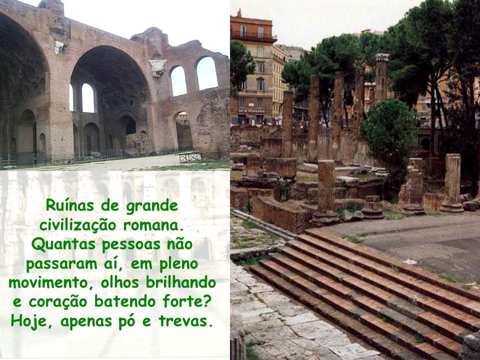 Ruínas de grande civilização romana. Quantas pessoas não passaram aí, em pleno movimento, olhos brilhando e coração batendo forte? Hoje, apenas pó e t