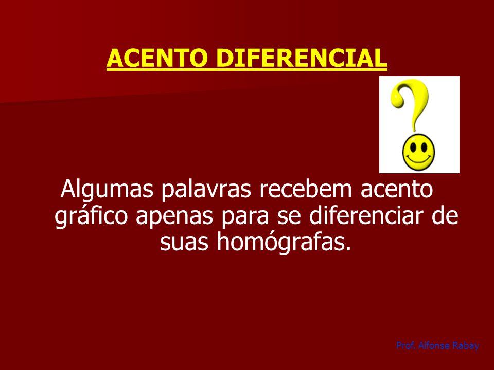 ACENTO DIFERENCIAL Algumas palavras recebem acento gráfico apenas para se diferenciar de suas homógrafas. Prof. Alfonse Rabay