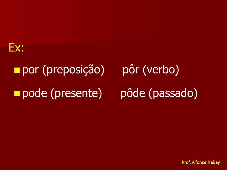 por (preposição) pôr (verbo) pode (presente) pôde (passado) Ex: Prof. Alfonse Rabay