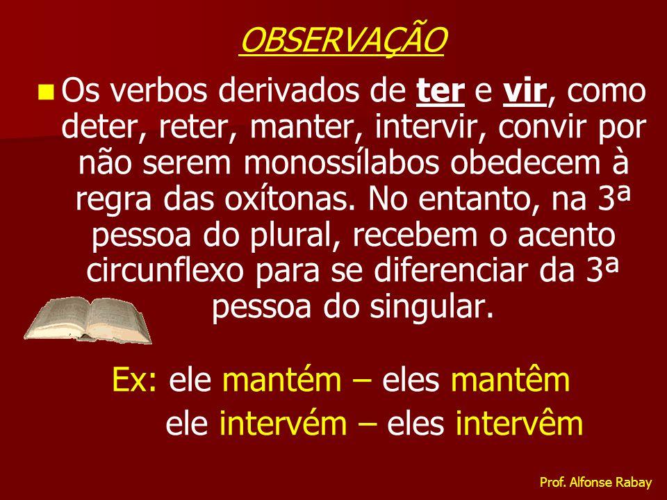 OBSERVAÇÃO Os verbos derivados de ter e vir, como deter, reter, manter, intervir, convir por não serem monossílabos obedecem à regra das oxítonas. No