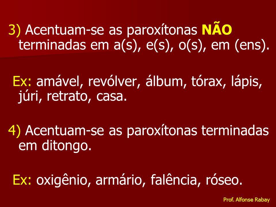 3) Acentuam-se as paroxítonas NÃO terminadas em a(s), e(s), o(s), em (ens). Ex: amável, revólver, álbum, tórax, lápis, júri, retrato, casa. 4) Acentua