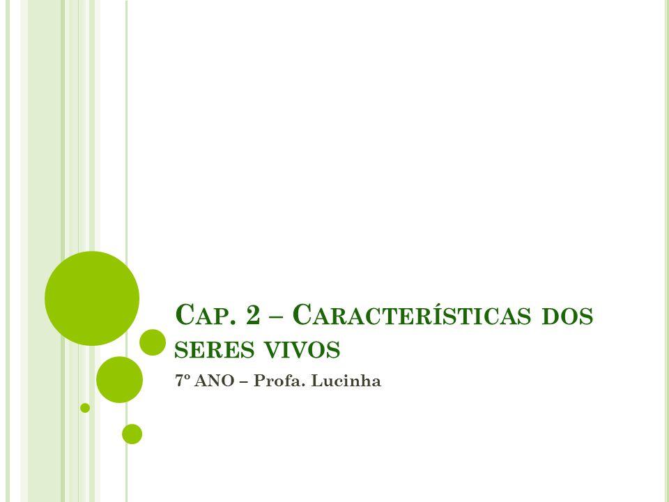 C AP. 2 – C ARACTERÍSTICAS DOS SERES VIVOS 7º ANO – Profa. Lucinha