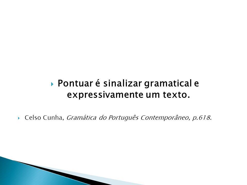 Pontuar é sinalizar gramatical e expressivamente um texto. Celso Cunha, Gramática do Português Contemporâneo, p.618.