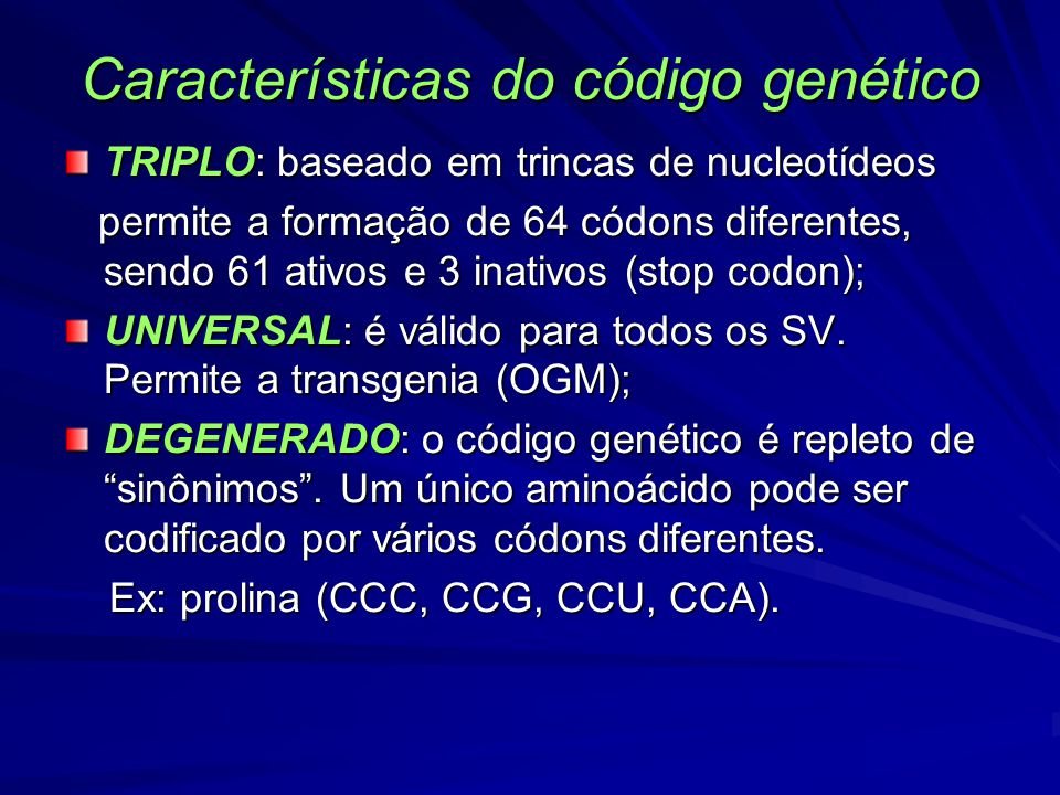 Características do código genético TRIPLO: baseado em trincas de nucleotídeos permite a formação de 64 códons diferentes, sendo 61 ativos e 3 inativos