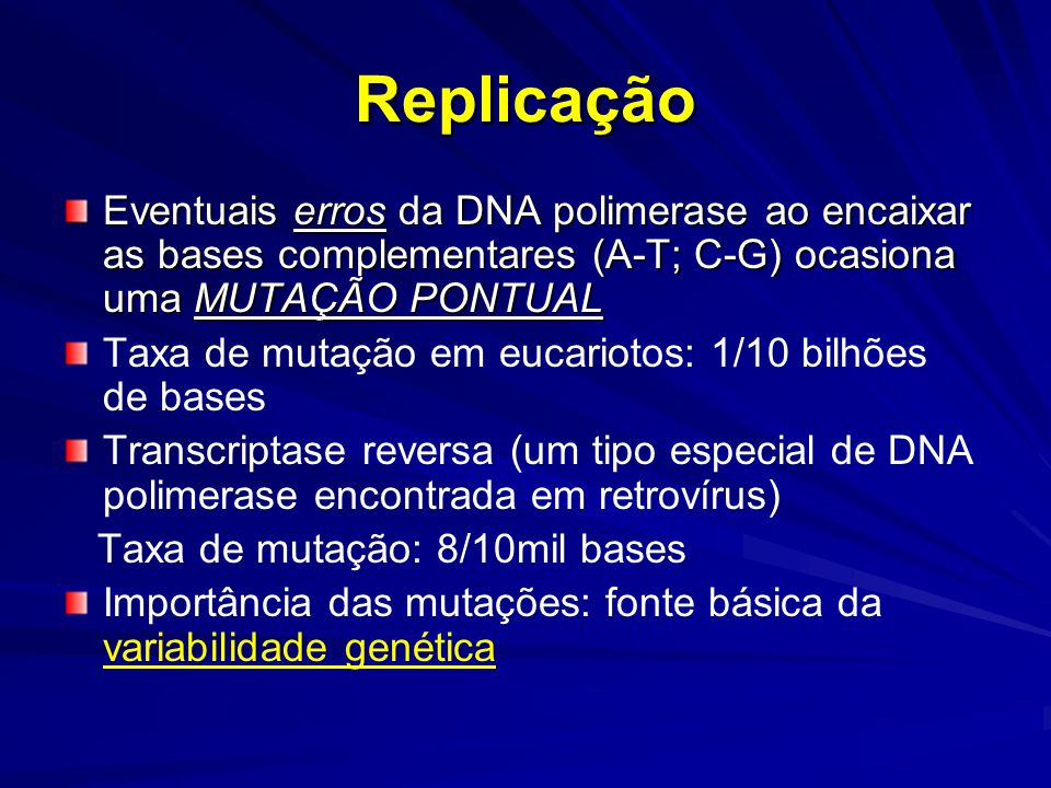 Replicação Eventuais erros da DNA polimerase ao encaixar as bases complementares (A-T; C-G) ocasiona uma MUTAÇÃO PONTUAL Taxa de mutação em eucariotos