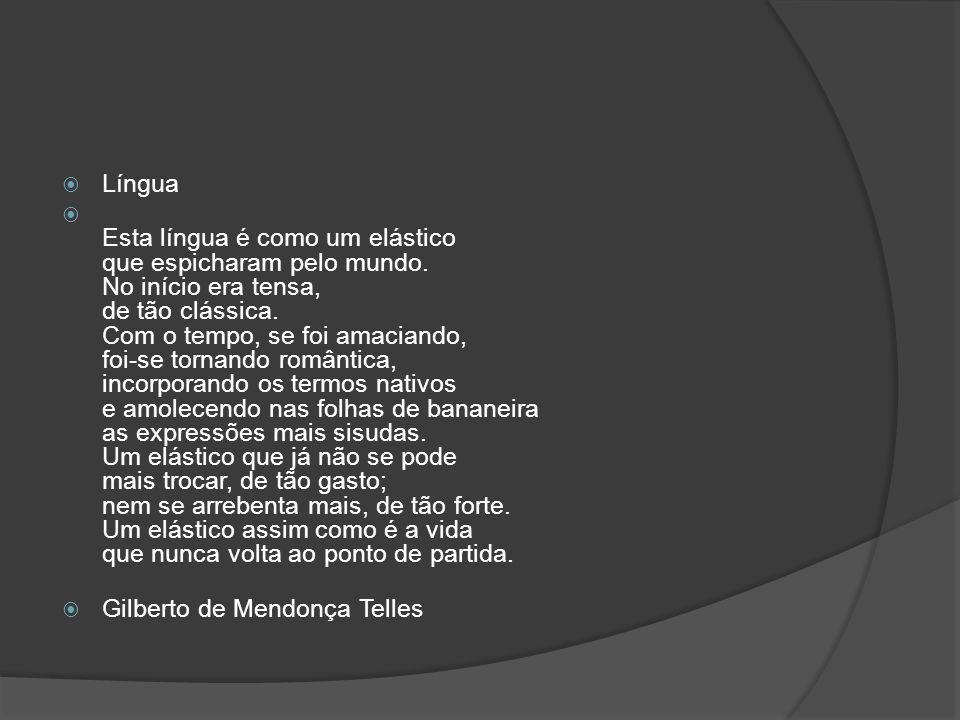 Língua Esta língua é como um elástico que espicharam pelo mundo. No início era tensa, de tão clássica. Com o tempo, se foi amaciando, foi-se tornando
