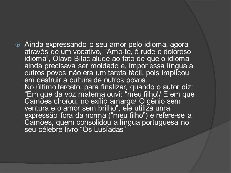Ainda expressando o seu amor pelo idioma, agora através de um vocativo, Amo-te, ó rude e doloroso idioma, Olavo Bilac alude ao fato de que o idioma ai