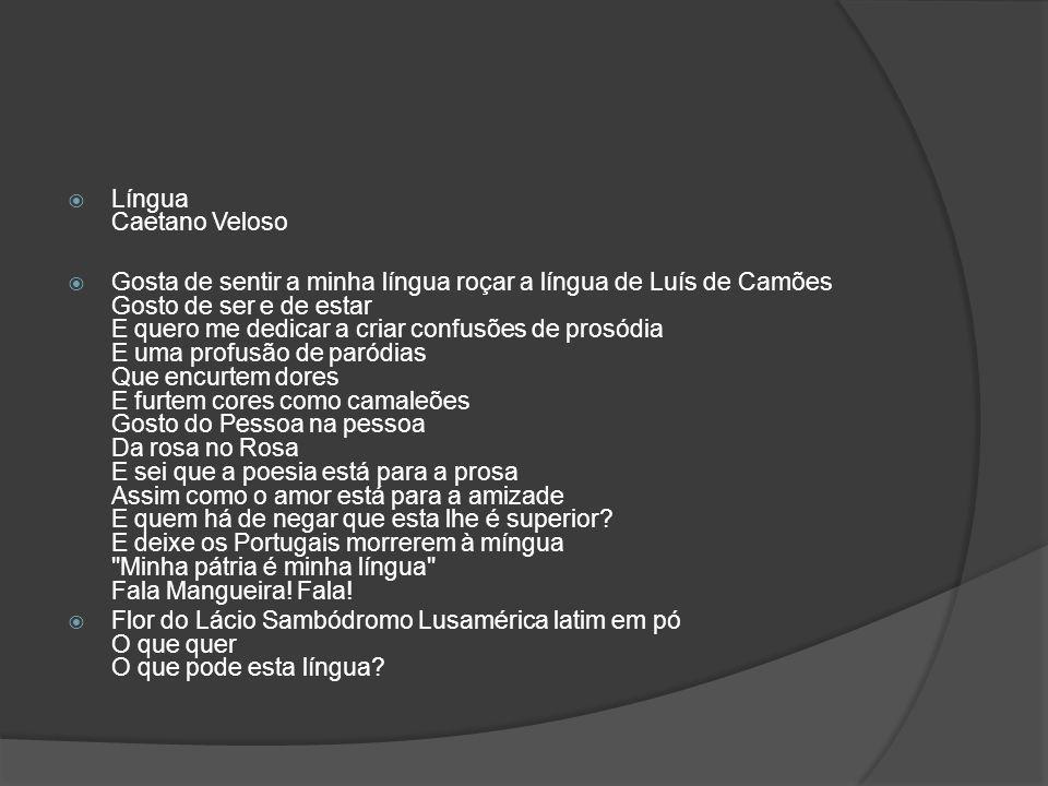 Língua Caetano Veloso Gosta de sentir a minha língua roçar a língua de Luís de Camões Gosto de ser e de estar E quero me dedicar a criar confusões de
