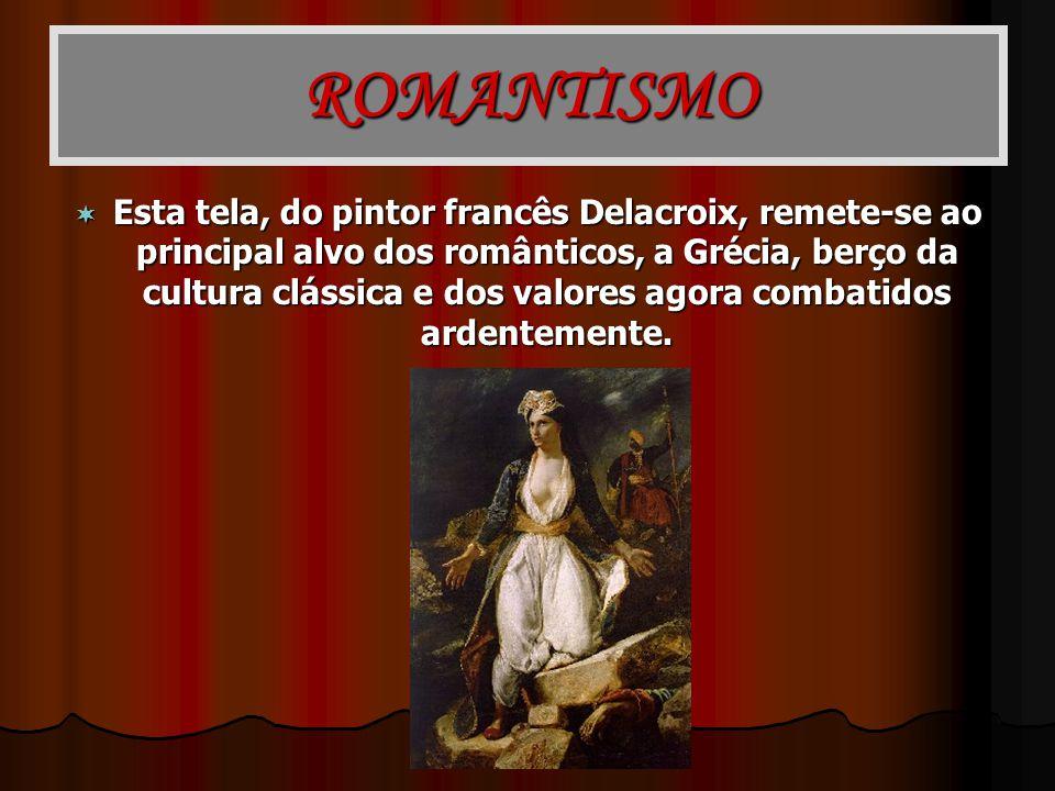 ROMANTISMO Esta tela, do pintor francês Delacroix, remete-se ao principal alvo dos românticos, a Grécia, berço da cultura clássica e dos valores agora