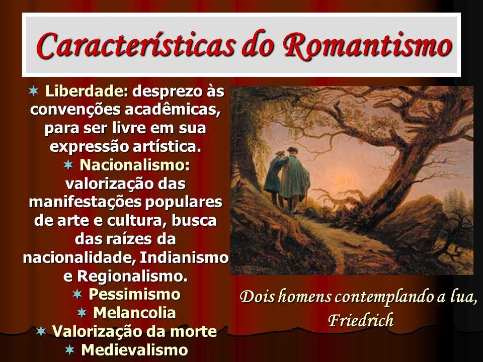 Características do Romantismo Liberdade: desprezo às convenções acadêmicas, para ser livre em sua expressão artística. Nacionalismo: valorização das m