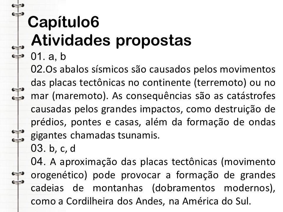 Capítulo6 Atividades propostas 01. a, b 02. Os abalos sísmicos são causados pelos movimentos das placas tectônicas no continente (terremoto) ou no mar