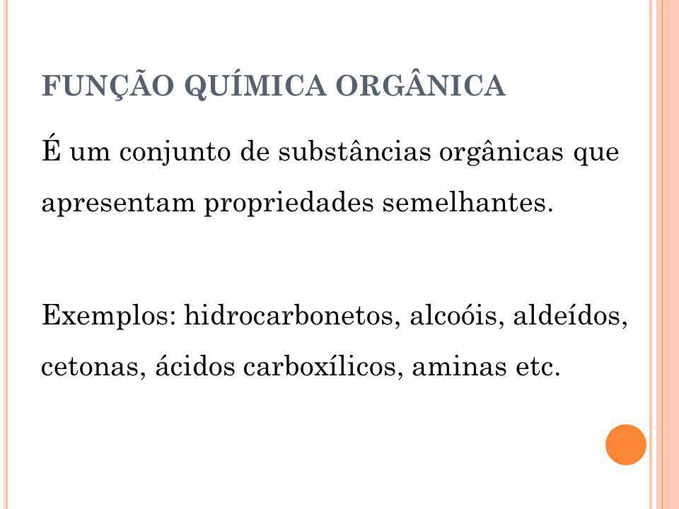 FUNÇÃO QUÍMICA ORGÂNICA É um conjunto de substâncias orgânicas que apresentam propriedades semelhantes. Exemplos: hidrocarbonetos, alcoóis, aldeídos,