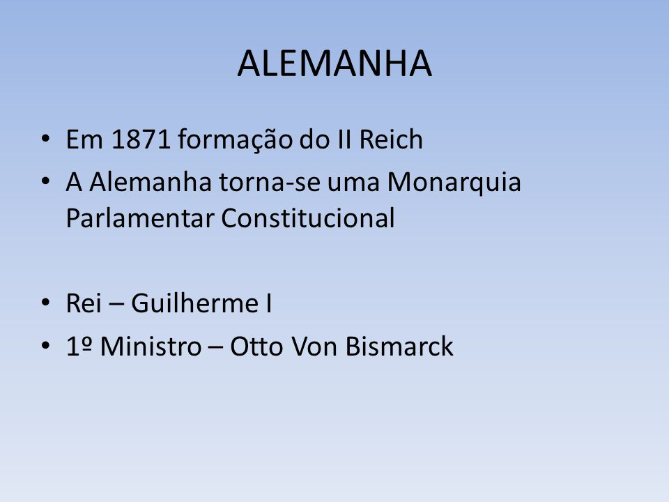 ALEMANHA Em 1871 formação do II Reich A Alemanha torna-se uma Monarquia Parlamentar Constitucional Rei – Guilherme I 1º Ministro – Otto Von Bismarck