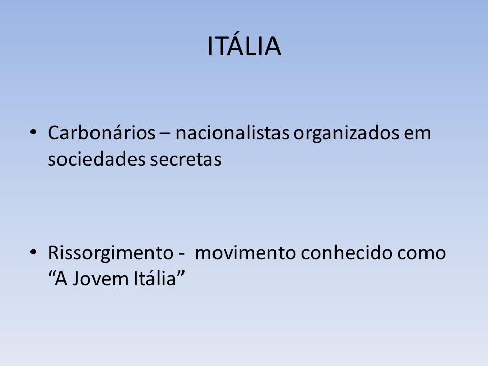 ITÁLIA Carbonários – nacionalistas organizados em sociedades secretas Rissorgimento - movimento conhecido como A Jovem Itália