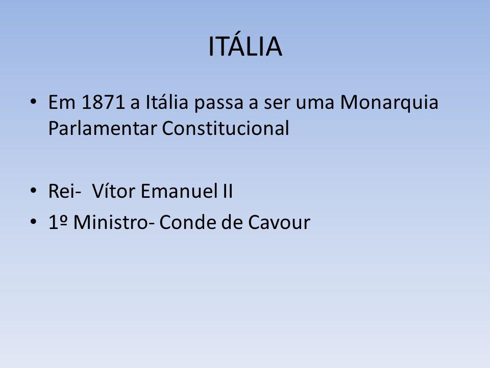 ITÁLIA Em 1871 a Itália passa a ser uma Monarquia Parlamentar Constitucional Rei- Vítor Emanuel II 1º Ministro- Conde de Cavour