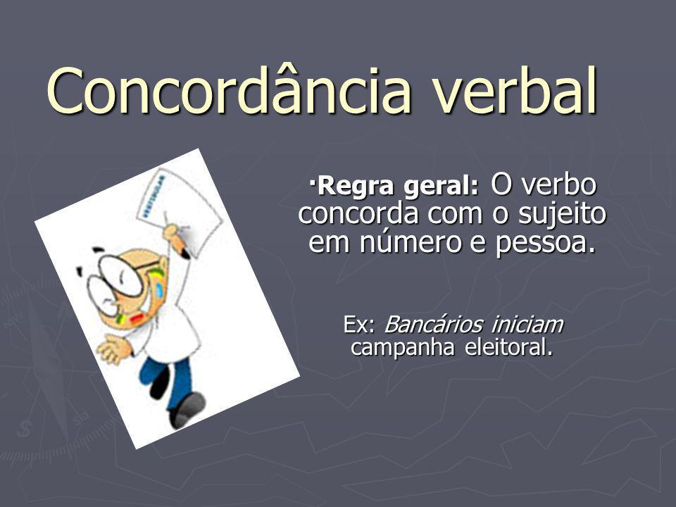 Concordância verbal ·Regra geral: O verbo concorda com o sujeito em número e pessoa. Ex: Bancários iniciam campanha eleitoral.