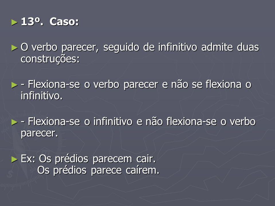 13º. Caso: 13º. Caso: O verbo parecer, seguido de infinitivo admite duas construções: O verbo parecer, seguido de infinitivo admite duas construções: