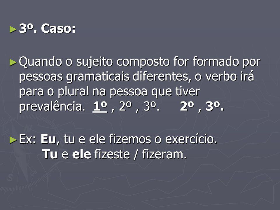 3º. Caso: 3º. Caso: Quando o sujeito composto for formado por pessoas gramaticais diferentes, o verbo irá para o plural na pessoa que tiver prevalênci
